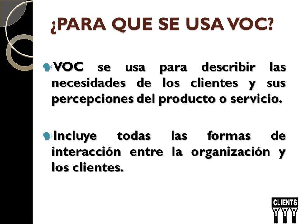 ¿PARA QUE SE USA VOC VOC se usa para describir las necesidades de los clientes y sus percepciones del producto o servicio.