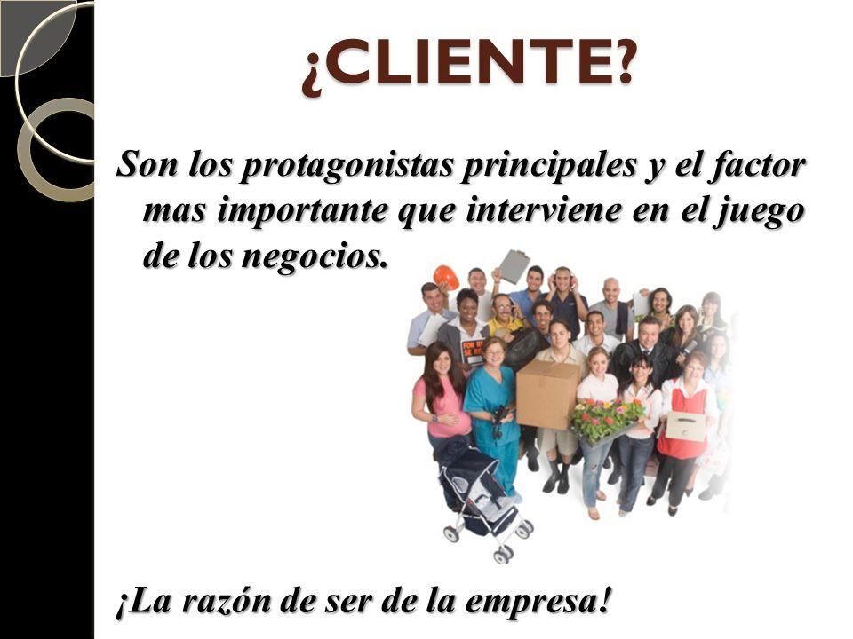 ¿CLIENTE Son los protagonistas principales y el factor mas importante que interviene en el juego de los negocios.