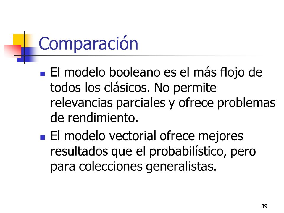Comparación El modelo booleano es el más flojo de todos los clásicos. No permite relevancias parciales y ofrece problemas de rendimiento.