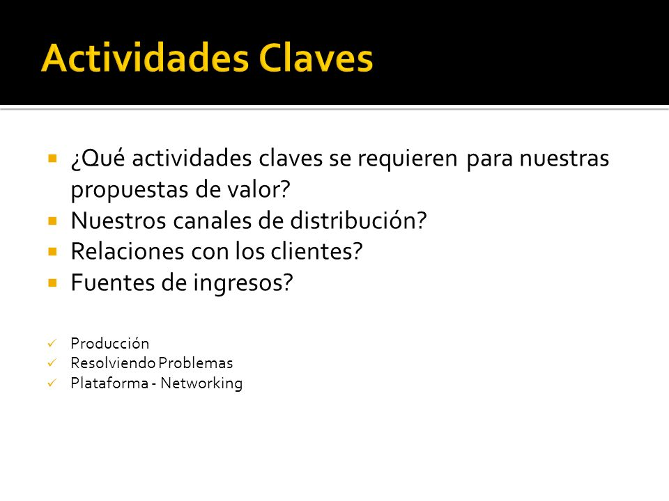 Actividades Claves ¿Qué actividades claves se requieren para nuestras propuestas de valor Nuestros canales de distribución