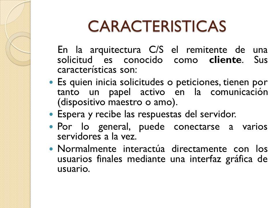CARACTERISTICAS En la arquitectura C/S el remitente de una solicitud es conocido como cliente. Sus características son: