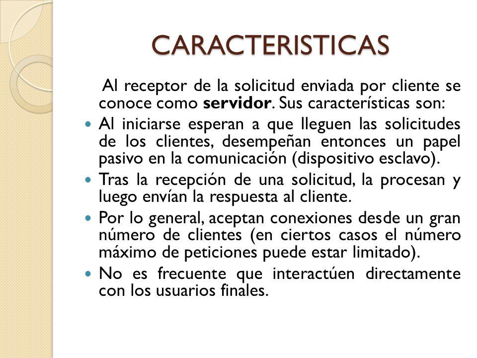 CARACTERISTICASAl receptor de la solicitud enviada por cliente se conoce como servidor. Sus características son: