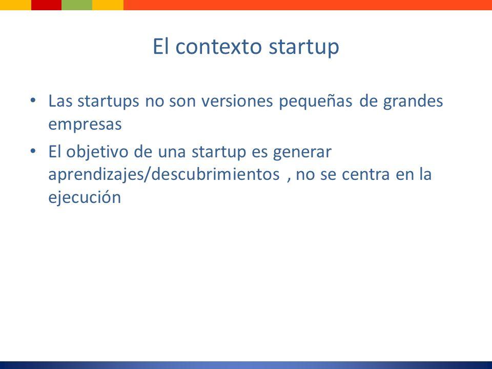 El contexto startup Las startups no son versiones pequeñas de grandes empresas.