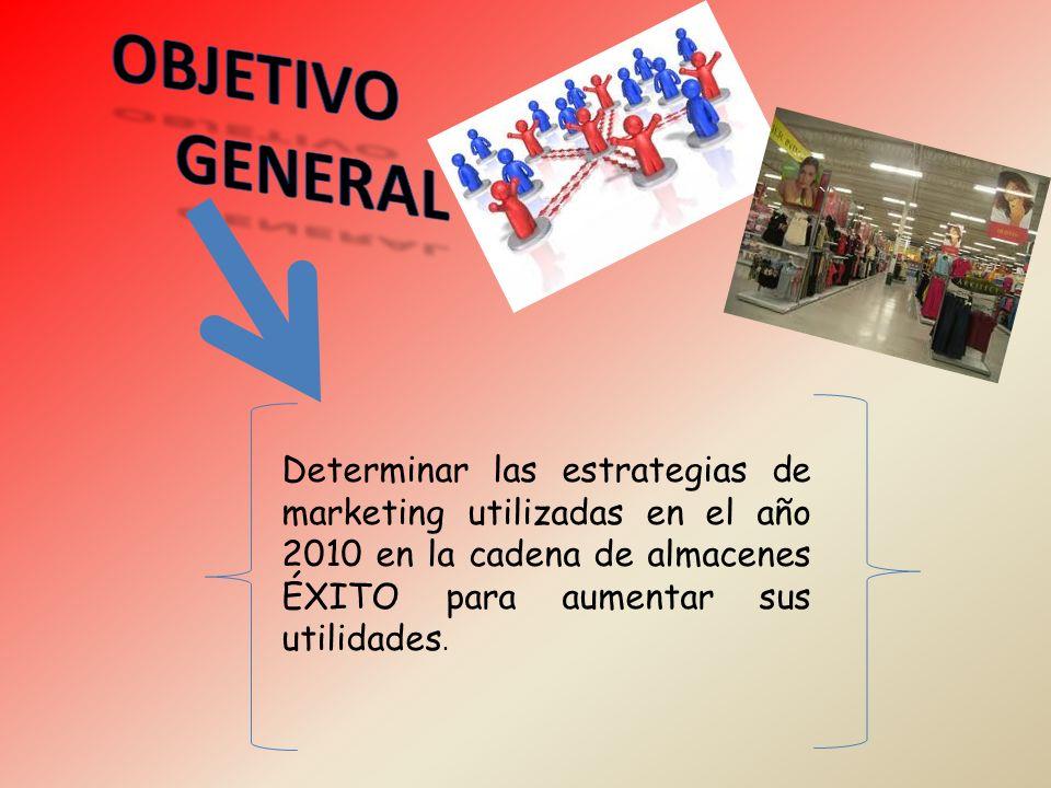 OBJETIVO GENERAL. Determinar las estrategias de marketing utilizadas en el año 2010 en la cadena de almacenes ÉXITO para aumentar sus utilidades.