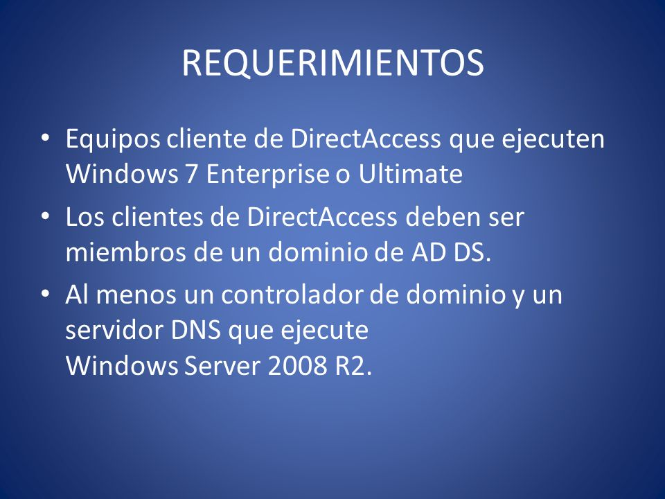 REQUERIMIENTOS Equipos cliente de DirectAccess que ejecuten Windows 7 Enterprise o Ultimate.