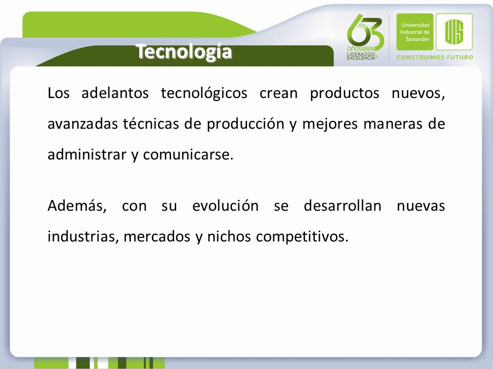 Tecnología Los adelantos tecnológicos crean productos nuevos, avanzadas técnicas de producción y mejores maneras de administrar y comunicarse.