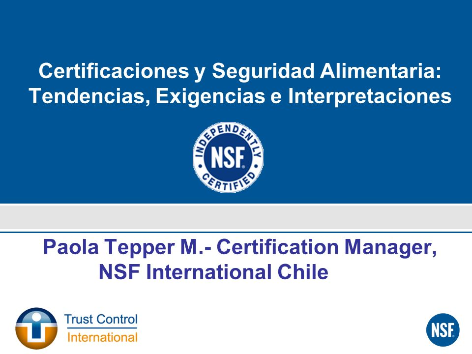 Certificaciones y Seguridad Alimentaria: Tendencias, Exigencias e Interpretaciones Paola Tepper M.- Certification Manager, NSF International Chile