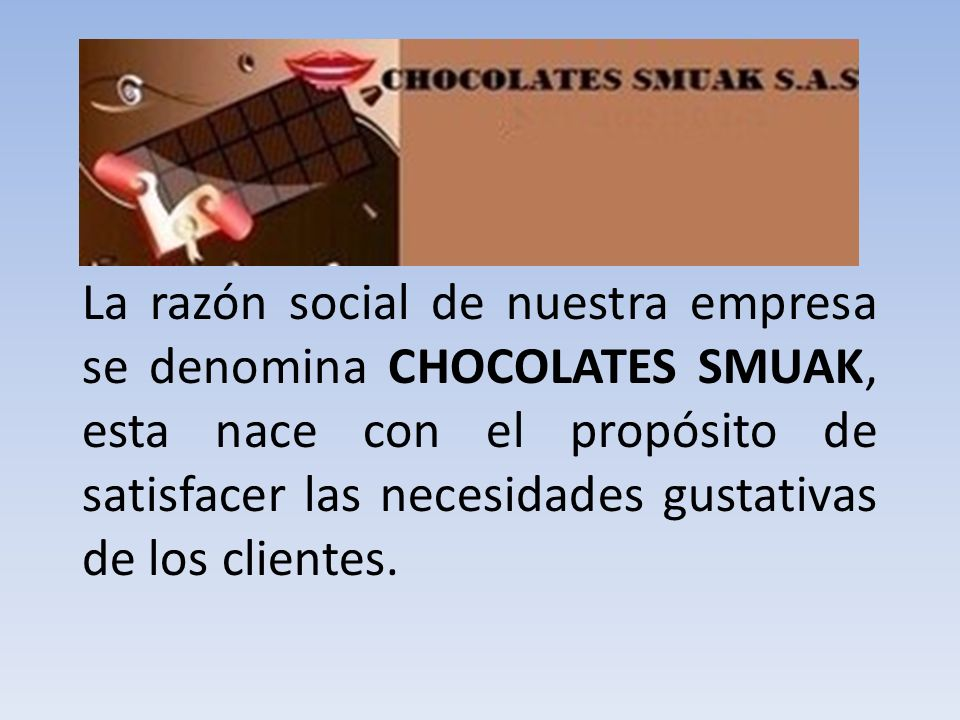 La razón social de nuestra empresa se denomina CHOCOLATES SMUAK, esta nace con el propósito de satisfacer las necesidades gustativas de los clientes.