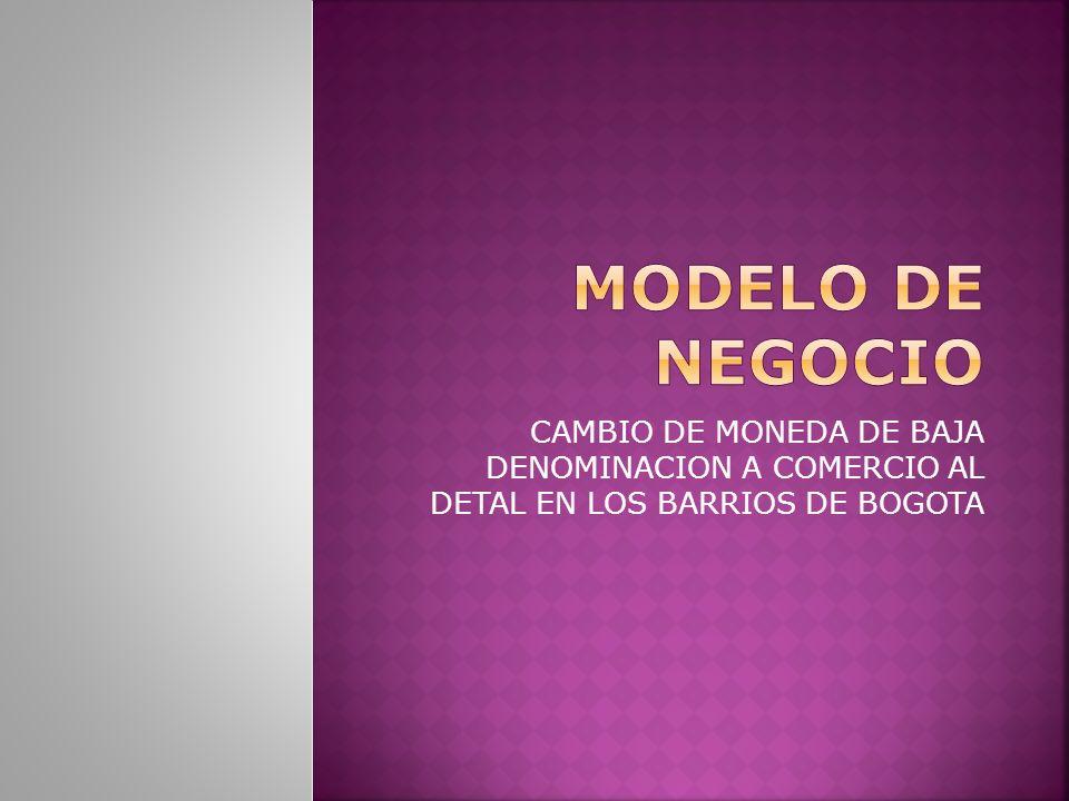 MODELO DE NEGOCIO CAMBIO DE MONEDA DE BAJA DENOMINACION A COMERCIO AL DETAL EN LOS BARRIOS DE BOGOTA.