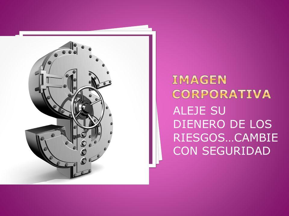 Imagen corporativa ALEJE SU DIENERO DE LOS RIESGOS…CAMBIE CON SEGURIDAD