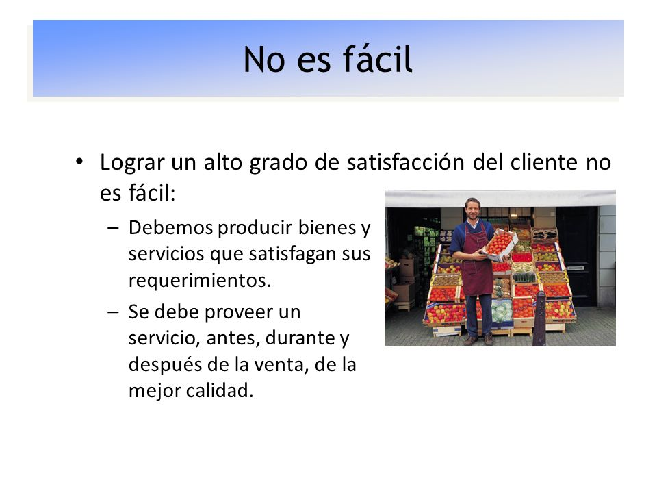 No es fácil Lograr un alto grado de satisfacción del cliente no es fácil: Debemos producir bienes y servicios que satisfagan sus requerimientos.