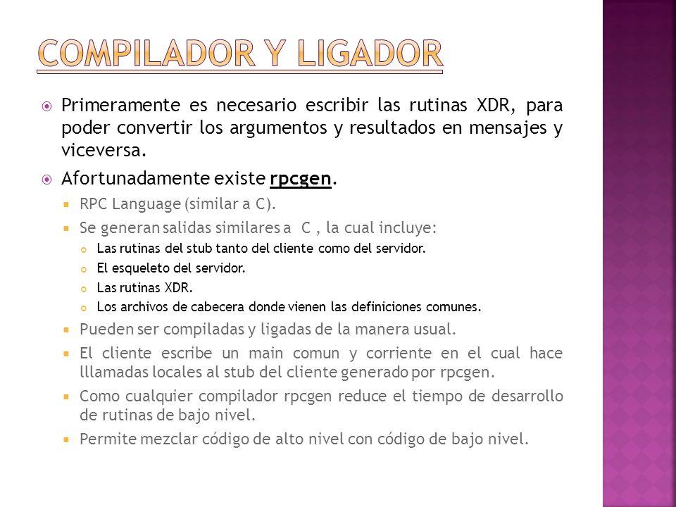 Compilador y ligador Primeramente es necesario escribir las rutinas XDR, para poder convertir los argumentos y resultados en mensajes y viceversa.