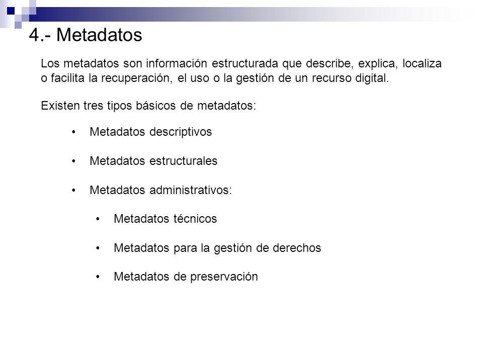 4.- Metadatos Los metadatos son información estructurada que describe, explica, localiza.