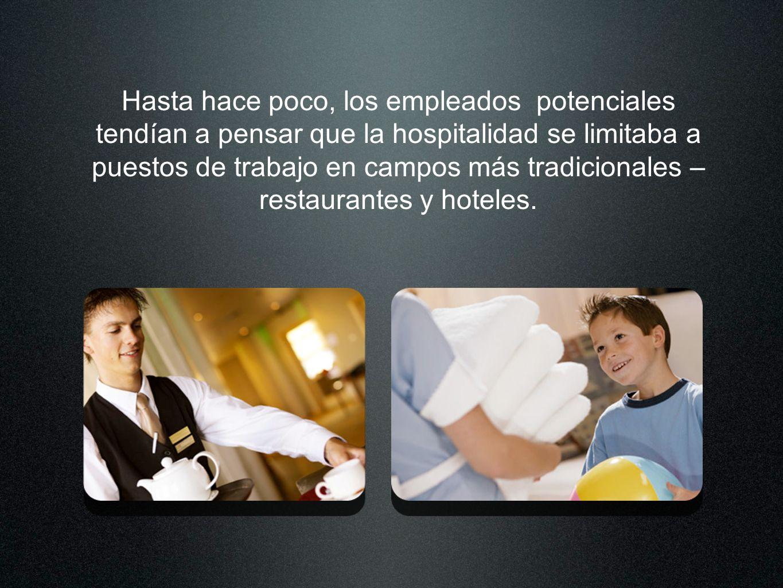 Hasta hace poco, los empleados potenciales tendían a pensar que la hospitalidad se limitaba a puestos de trabajo en campos más tradicionales – restaurantes y hoteles.