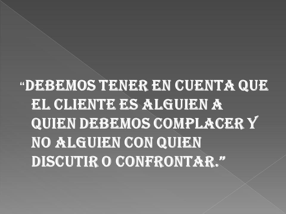 Debemos tener en cuenta que el cliente es alguien a quien debemos complacer y no alguien con quien discutir o confrontar.