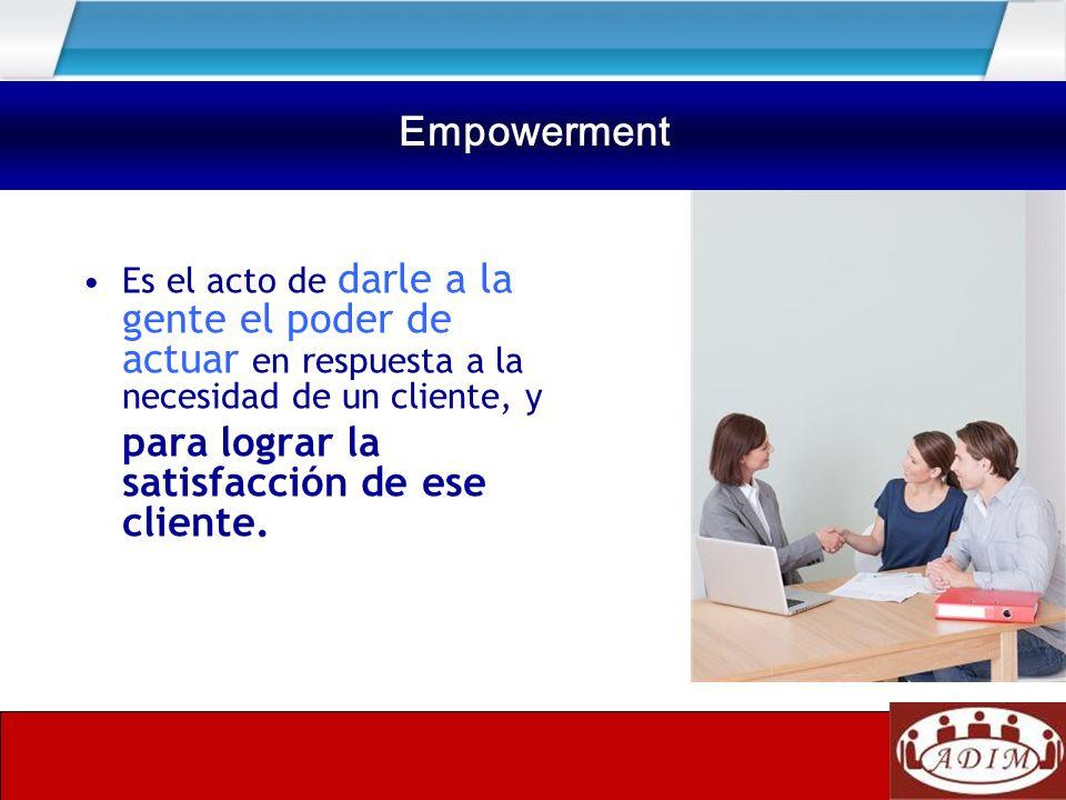 Empowerment Empowerment para lograr la satisfacción de ese cliente.