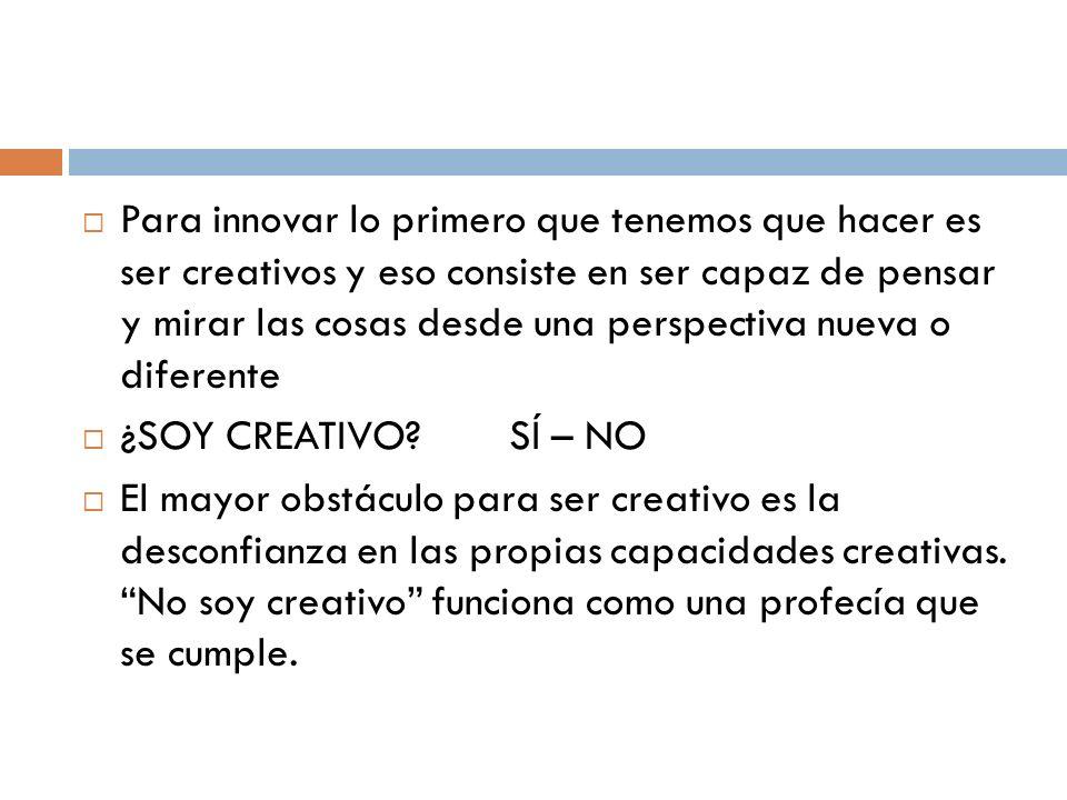 Para innovar lo primero que tenemos que hacer es ser creativos y eso consiste en ser capaz de pensar y mirar las cosas desde una perspectiva nueva o diferente