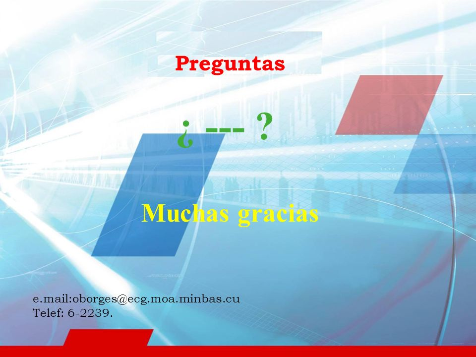 Muchas gracias Preguntas ¿ --- e.mail:oborges@ecg.moa.minbas.cu