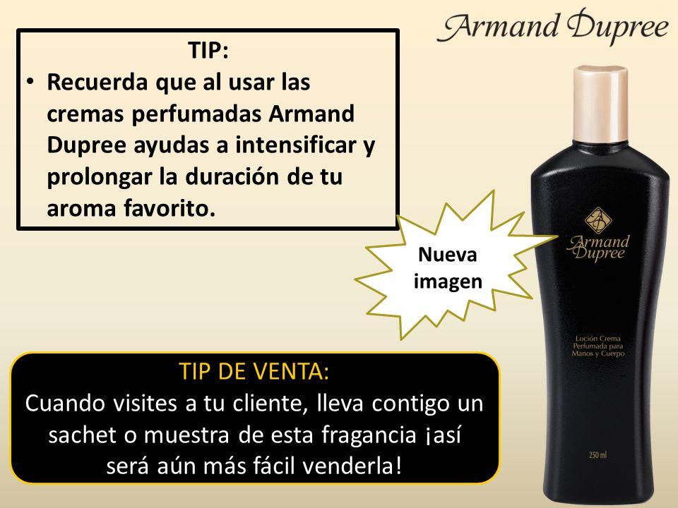 TIP: Recuerda que al usar las cremas perfumadas Armand Dupree ayudas a intensificar y prolongar la duración de tu aroma favorito.