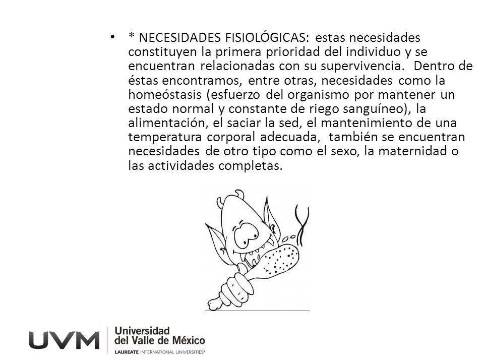 * NECESIDADES FISIOLÓGICAS: estas necesidades constituyen la primera prioridad del individuo y se encuentran relacionadas con su supervivencia.