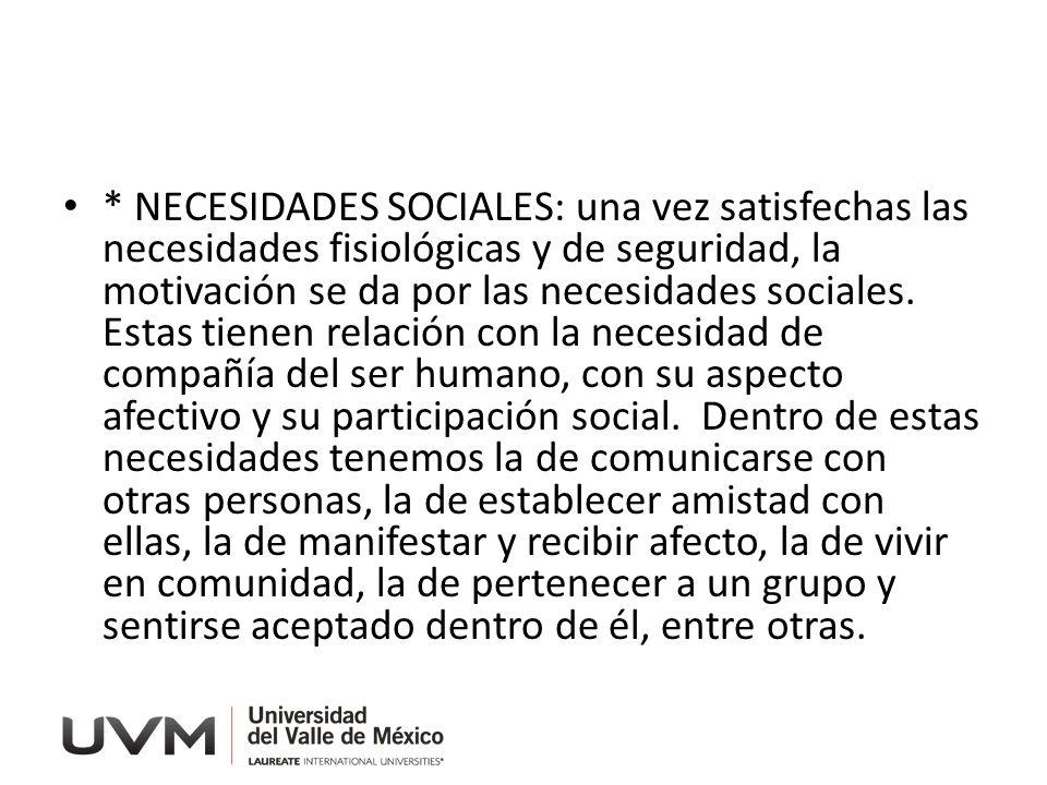 * NECESIDADES SOCIALES: una vez satisfechas las necesidades fisiológicas y de seguridad, la motivación se da por las necesidades sociales.