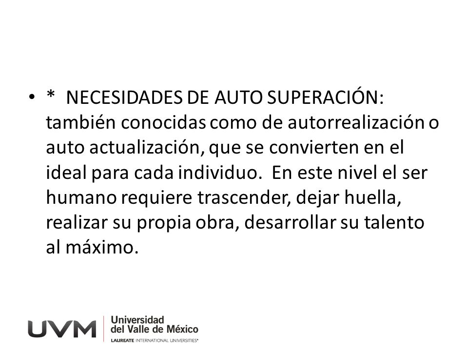 * NECESIDADES DE AUTO SUPERACIÓN: también conocidas como de autorrealización o auto actualización, que se convierten en el ideal para cada individuo.