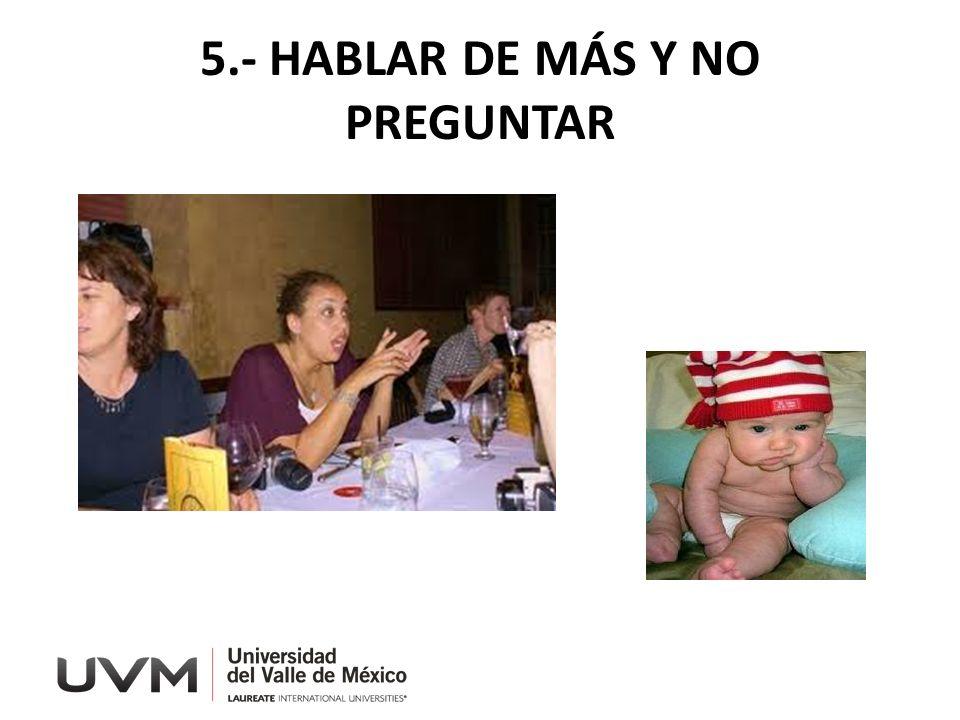 5.- HABLAR DE MÁS Y NO PREGUNTAR