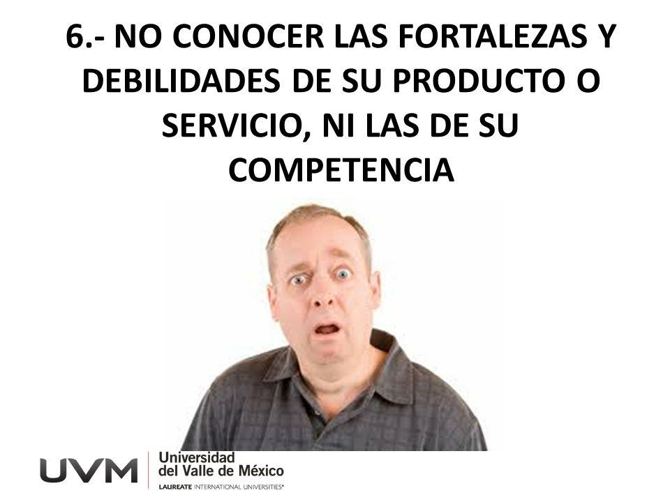 6.- NO CONOCER LAS FORTALEZAS Y DEBILIDADES DE SU PRODUCTO O SERVICIO, NI LAS DE SU COMPETENCIA