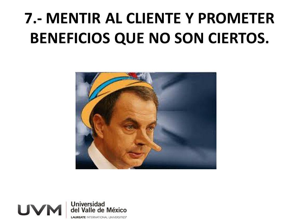 7.- MENTIR AL CLIENTE Y PROMETER BENEFICIOS QUE NO SON CIERTOS.