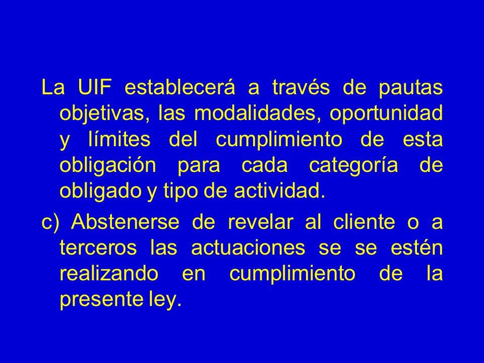 La UIF establecerá a través de pautas objetivas, las modalidades, oportunidad y límites del cumplimiento de esta obligación para cada categoría de obligado y tipo de actividad.