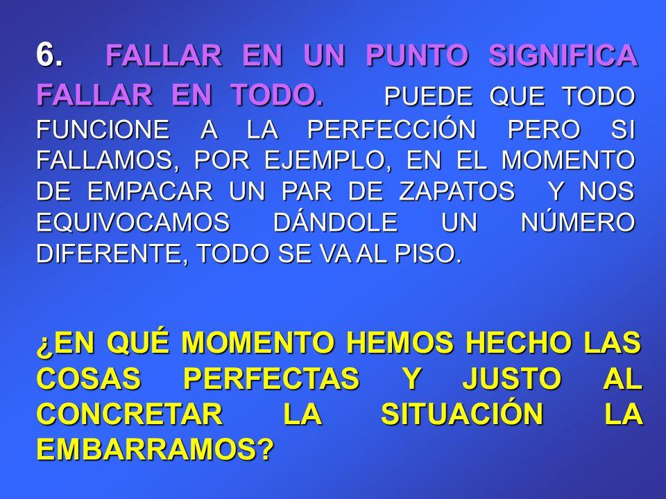 6. FALLAR EN UN PUNTO SIGNIFICA FALLAR EN TODO