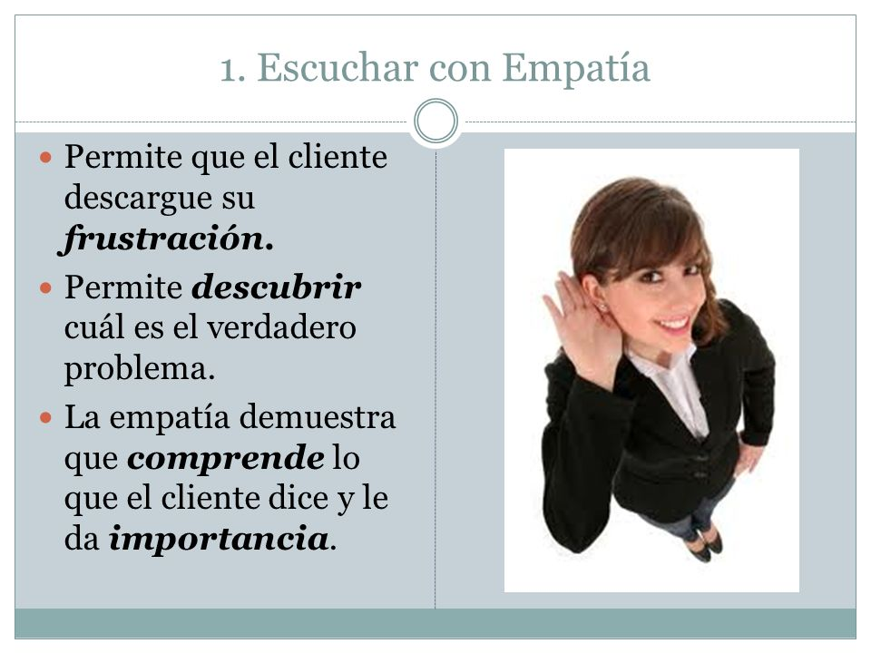 1. Escuchar con Empatía Permite que el cliente descargue su frustración. Permite descubrir cuál es el verdadero problema.