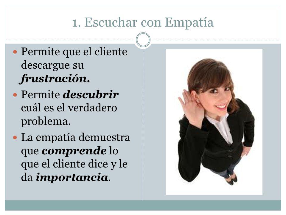 1. Escuchar con EmpatíaPermite que el cliente descargue su frustración. Permite descubrir cuál es el verdadero problema.