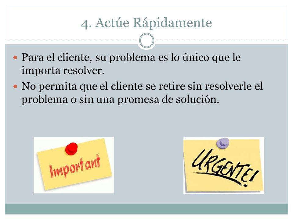 4. Actúe Rápidamente Para el cliente, su problema es lo único que le importa resolver.