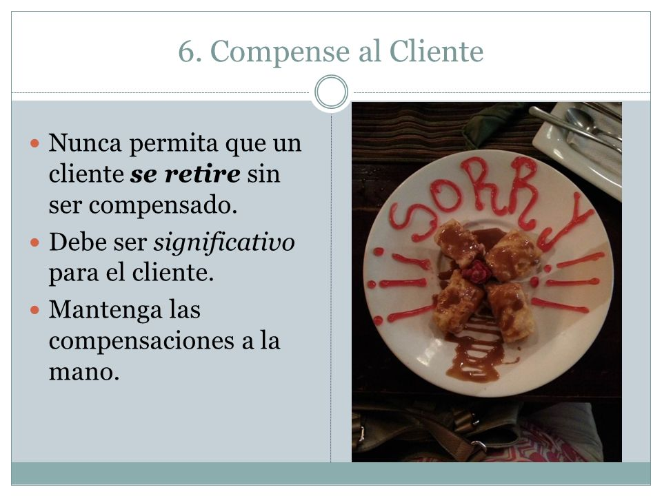 6. Compense al ClienteNunca permita que un cliente se retire sin ser compensado. Debe ser significativo para el cliente.
