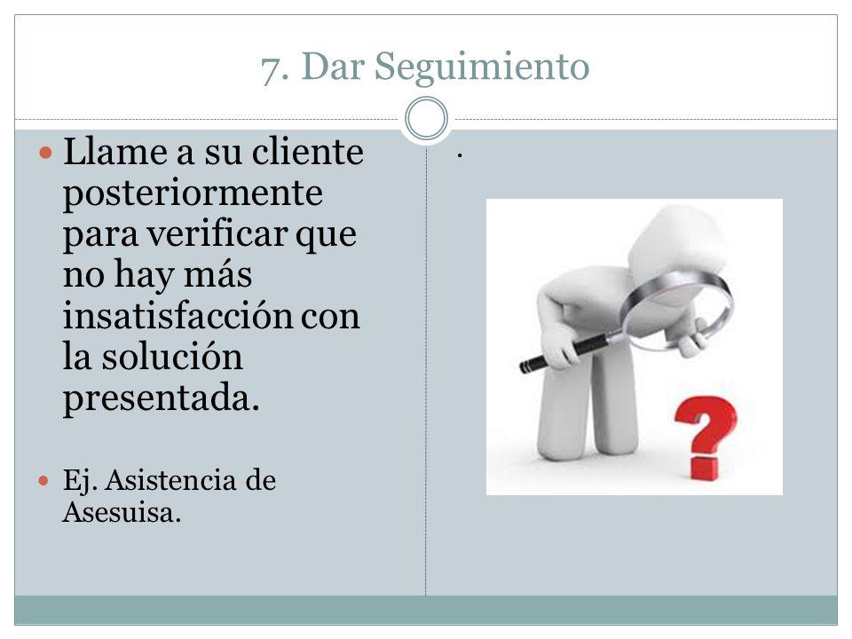 7. Dar SeguimientoLlame a su cliente posteriormente para verificar que no hay más insatisfacción con la solución presentada.