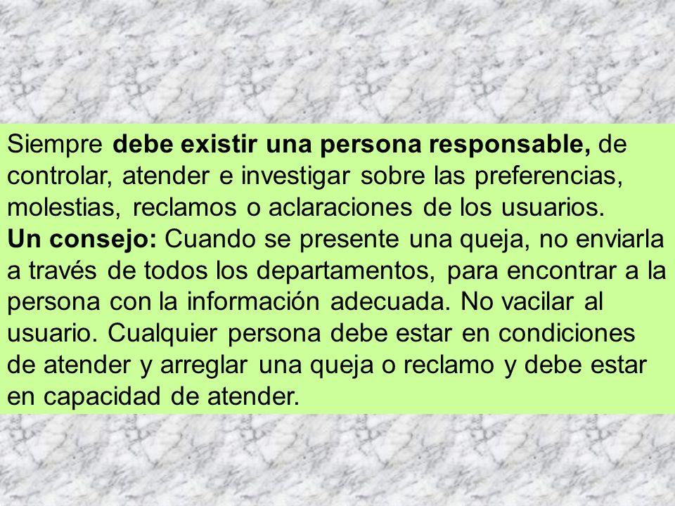 Siempre debe existir una persona responsable, de controlar, atender e investigar sobre las preferencias, molestias, reclamos o aclaraciones de los usuarios.