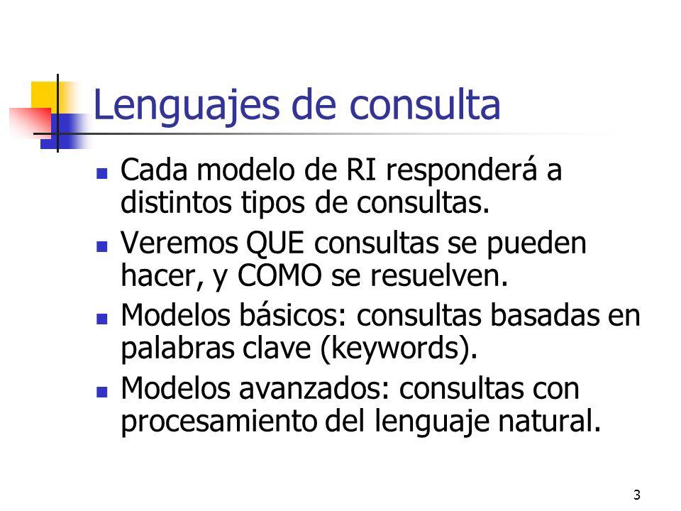 Lenguajes de consulta Cada modelo de RI responderá a distintos tipos de consultas. Veremos QUE consultas se pueden hacer, y COMO se resuelven.