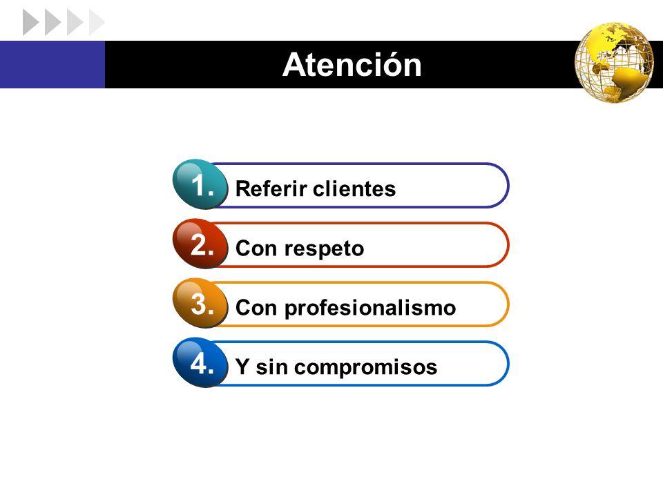 Atención 1. 2. 3. 4. Referir clientes Con respeto Con profesionalismo