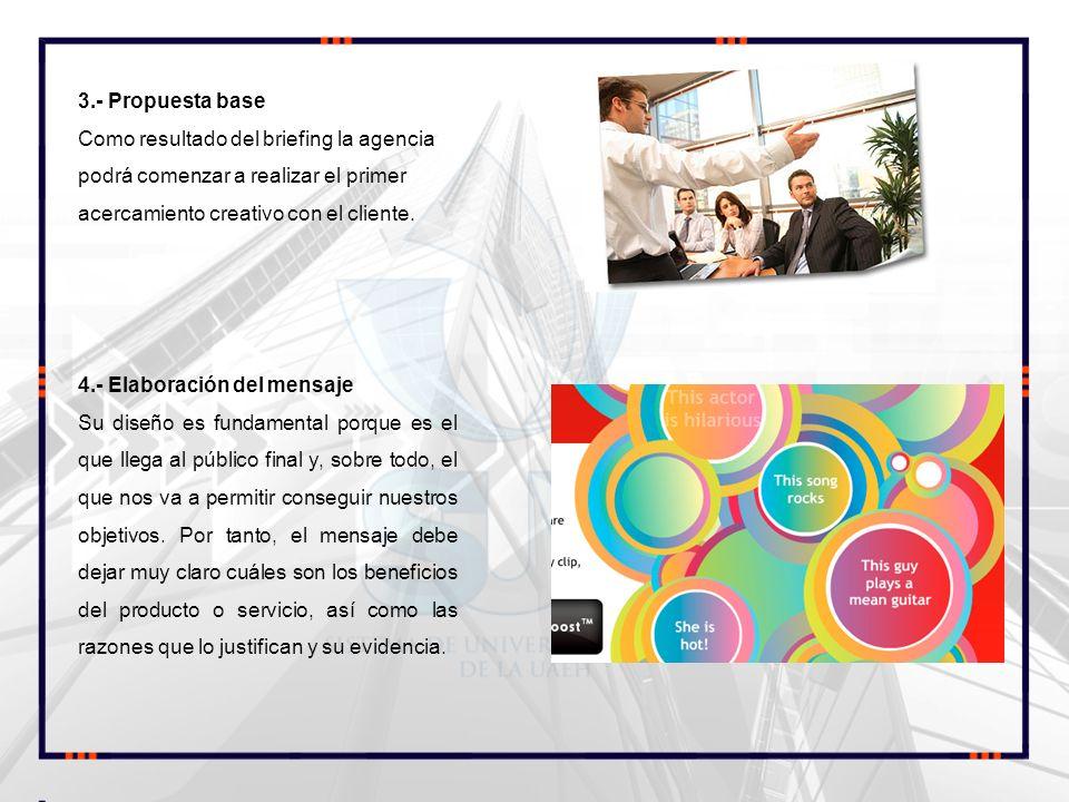3.- Propuesta base Como resultado del briefing la agencia podrá comenzar a realizar el primer acercamiento creativo con el cliente.
