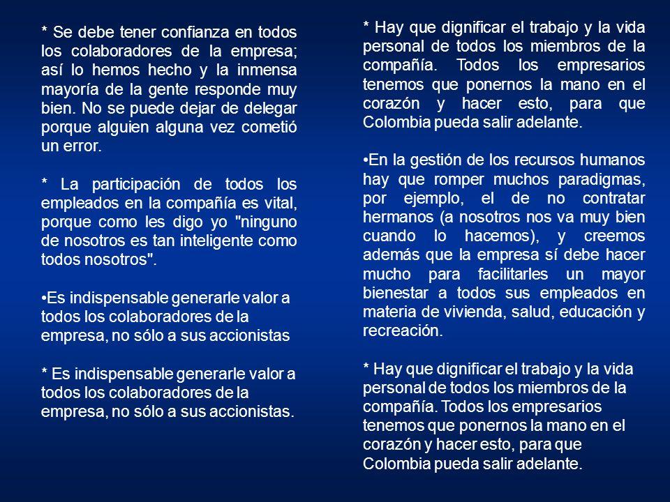 * Hay que dignificar el trabajo y la vida personal de todos los miembros de la compañía. Todos los empresarios tenemos que ponernos la mano en el corazón y hacer esto, para que Colombia pueda salir adelante.