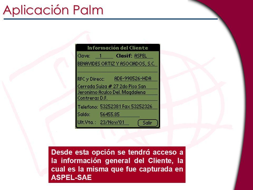 Aplicación Palm Desde esta opción se tendrá acceso a la información general del Cliente, la cual es la misma que fue capturada en ASPEL-SAE.