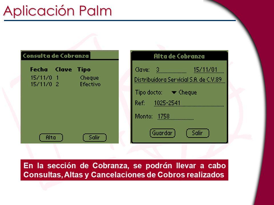 Aplicación Palm En la sección de Cobranza, se podrán llevar a cabo Consultas, Altas y Cancelaciones de Cobros realizados.