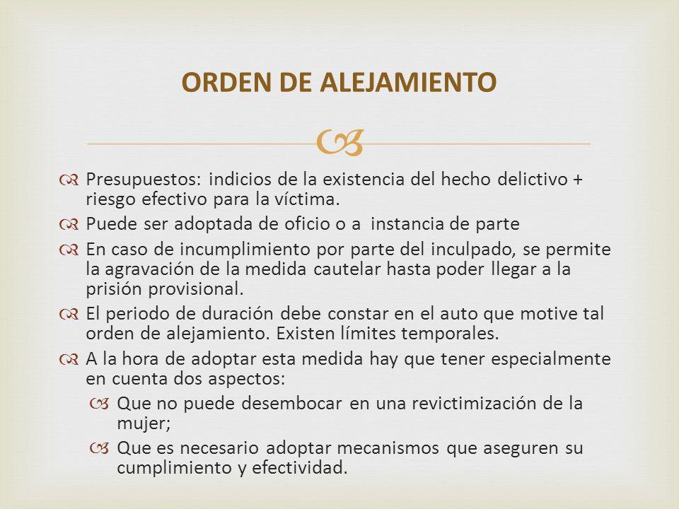 ORDEN DE ALEJAMIENTO Presupuestos: indicios de la existencia del hecho delictivo + riesgo efectivo para la víctima.