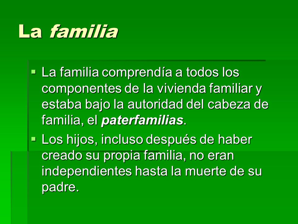 La familia La familia comprendía a todos los componentes de la vivienda familiar y estaba bajo la autoridad del cabeza de familia, el paterfamilias.
