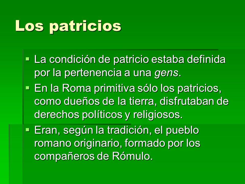 Los patricios La condición de patricio estaba definida por la pertenencia a una gens.