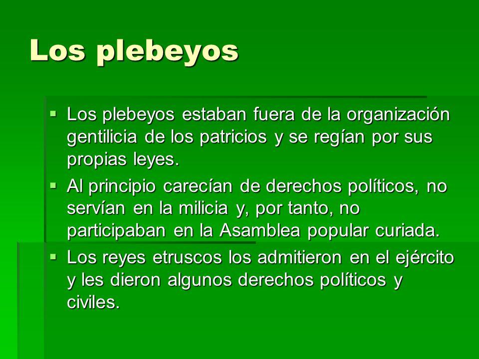 Los plebeyos Los plebeyos estaban fuera de la organización gentilicia de los patricios y se regían por sus propias leyes.