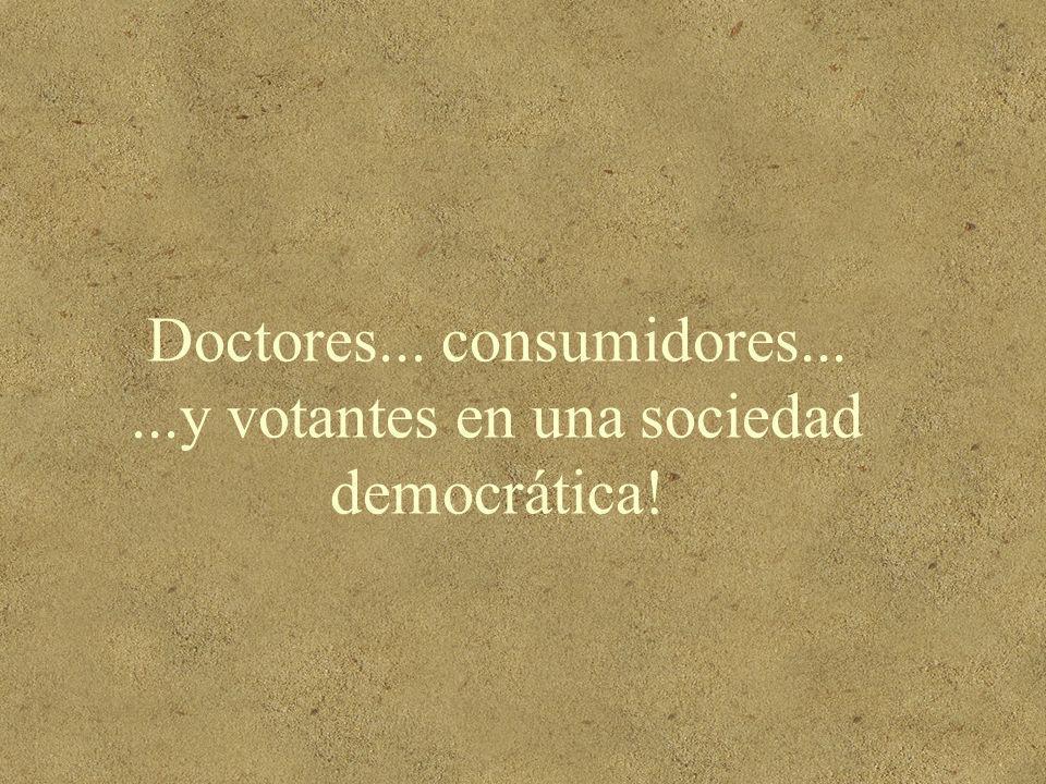 Doctores... consumidores... ...y votantes en una sociedad democrática!