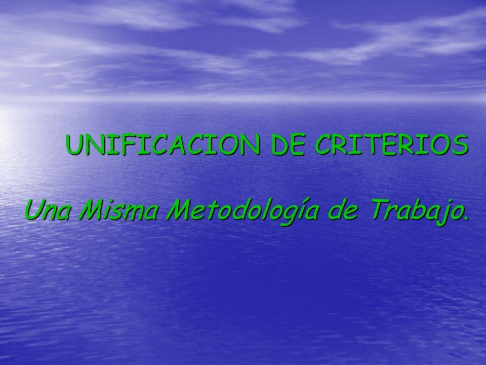 UNIFICACION DE CRITERIOS Una Misma Metodología de Trabajo.