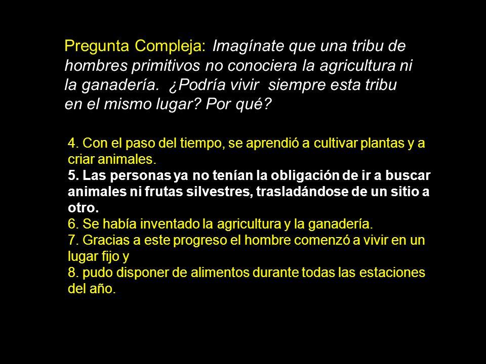 Pregunta Compleja: Imagínate que una tribu de hombres primitivos no conociera la agricultura ni la ganadería. ¿Podría vivir siempre esta tribu en el mismo lugar Por qué